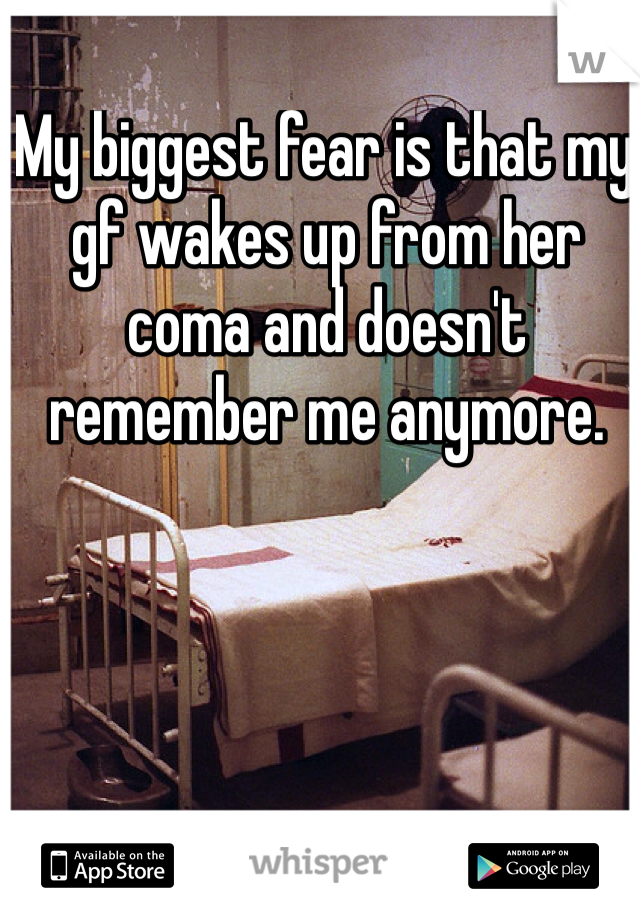 My biggest fear is that my gf wakes up from her coma and doesn't remember me anymore.