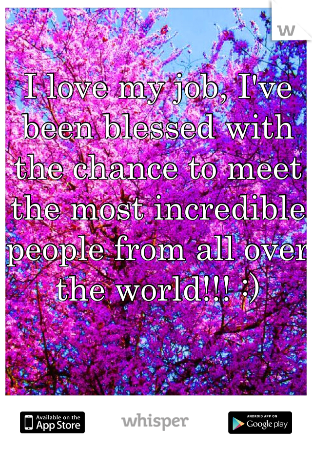 I love my job, I've been blessed with the chance to meet the most incredible people from all over the world!!! :)