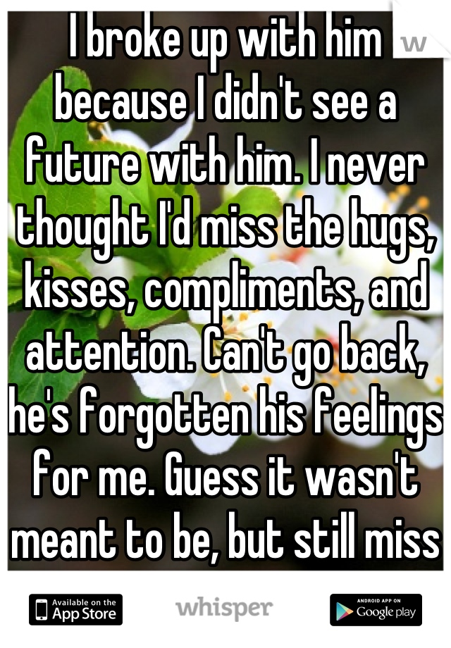 I broke up with him because I didn't see a future with him. I never thought I'd miss the hugs, kisses, compliments, and attention. Can't go back, he's forgotten his feelings for me. Guess it wasn't meant to be, but still miss it.
