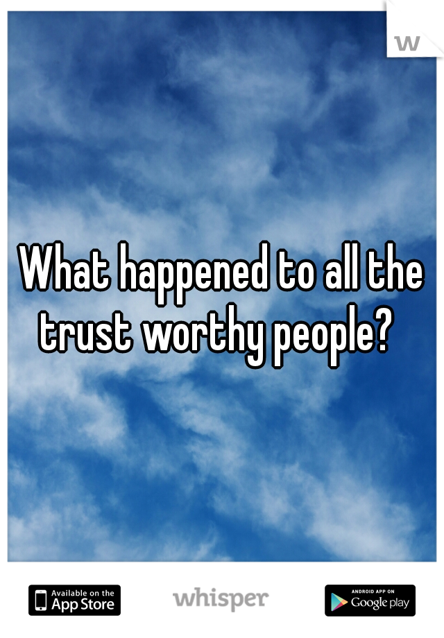 What happened to all the trust worthy people?