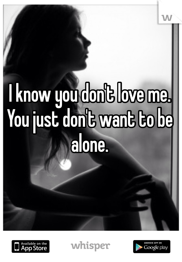 I know you don't love me. You just don't want to be alone.