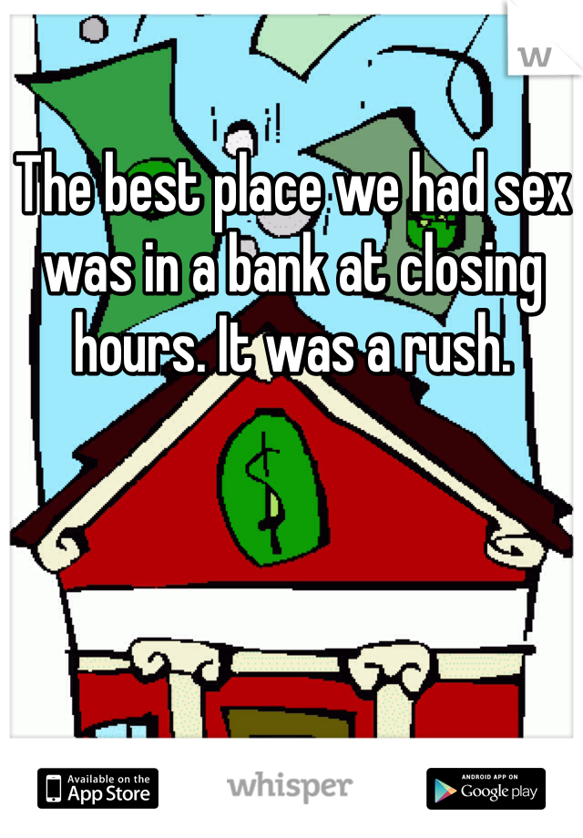The best place we had sex was in a bank at closing hours. It was a rush.