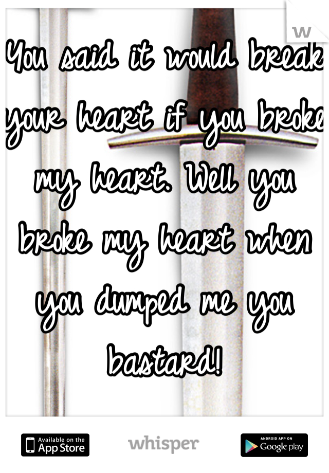 You said it would break your heart if you broke my heart. Well you broke my heart when you dumped me you bastard!