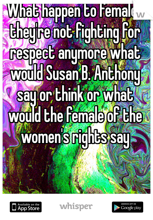 What happen to females they're not fighting for respect anymore what would Susan B. Anthony say or think or what would the female of the women's rights say