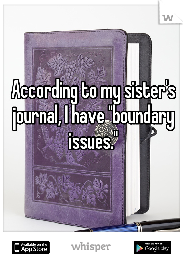 "According to my sister's journal, I have ""boundary issues."""