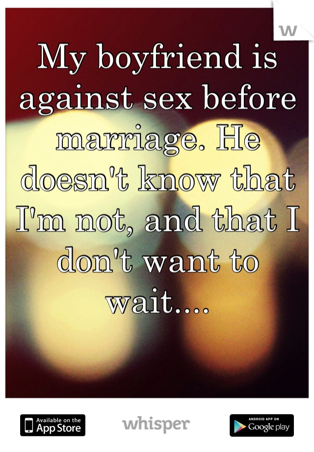 My boyfriend is against sex before marriage. He doesn't know that I'm not, and that I don't want to wait....
