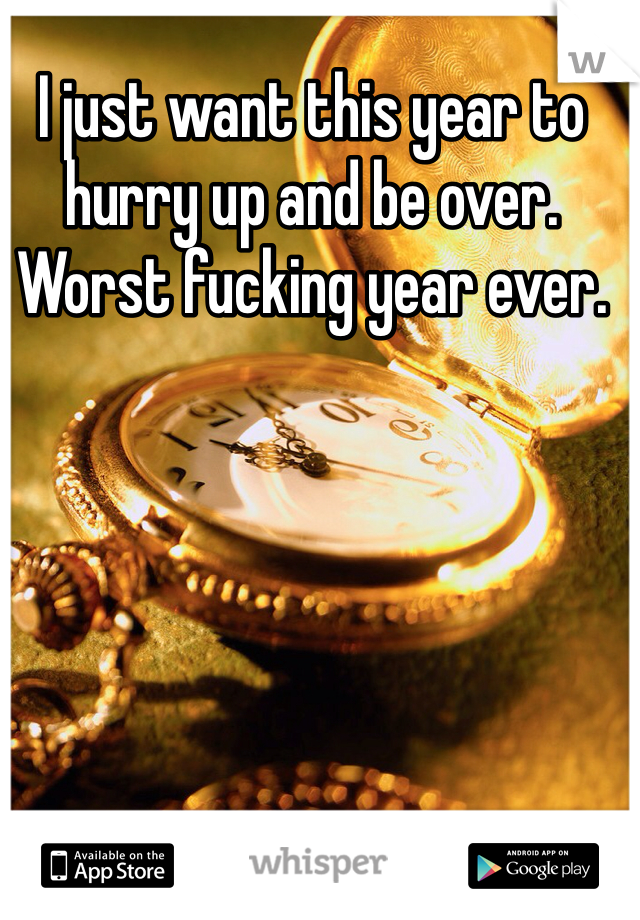 I just want this year to hurry up and be over. Worst fucking year ever.
