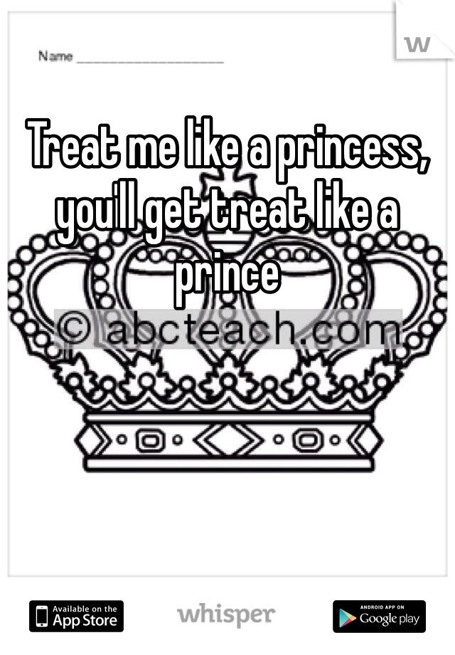 Treat me like a princess, you'll get treat like a prince