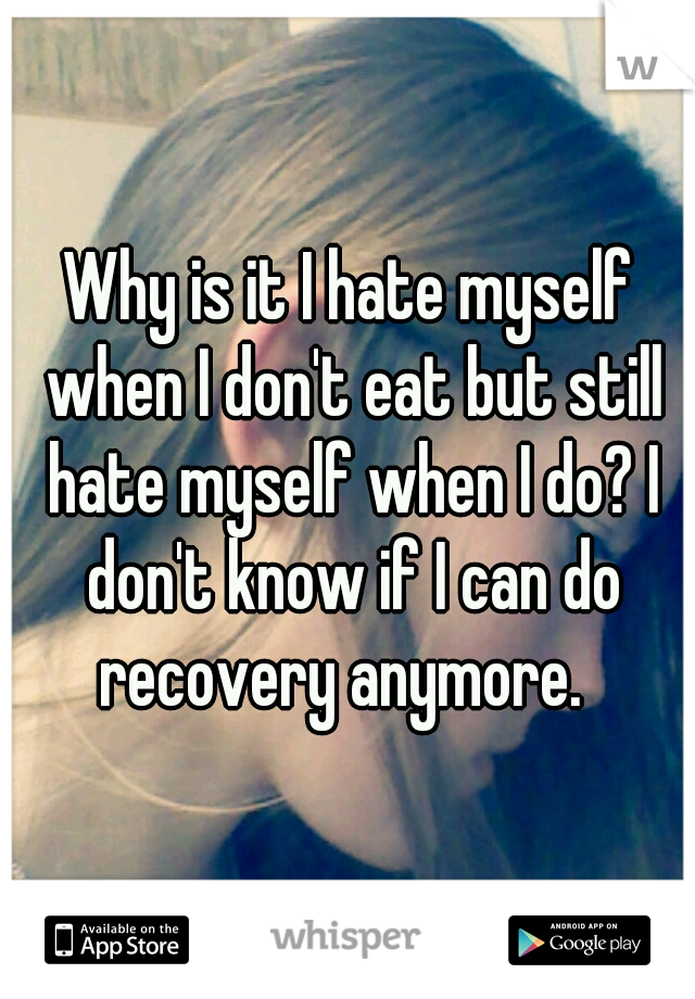 Why is it I hate myself when I don't eat but still hate myself when I do? I don't know if I can do recovery anymore.