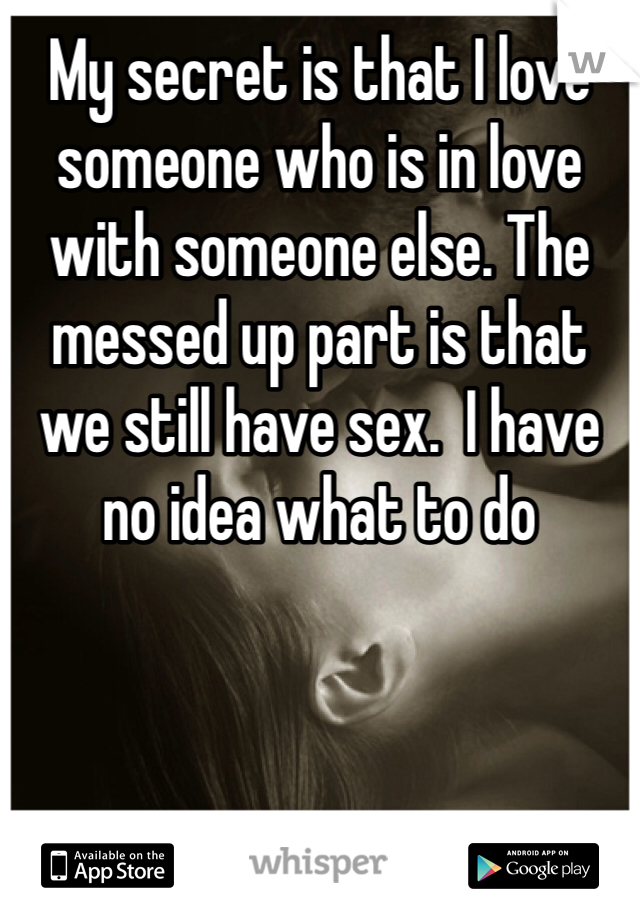 My secret is that I love someone who is in love with someone else. The messed up part is that we still have sex.  I have no idea what to do