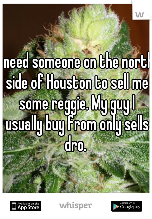 I need someone on the north side of Houston to sell me some reggie. My guy I usually buy from only sells dro.