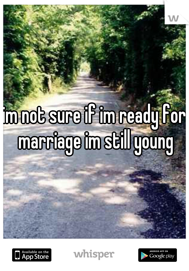 im not sure if im ready for marriage im still young