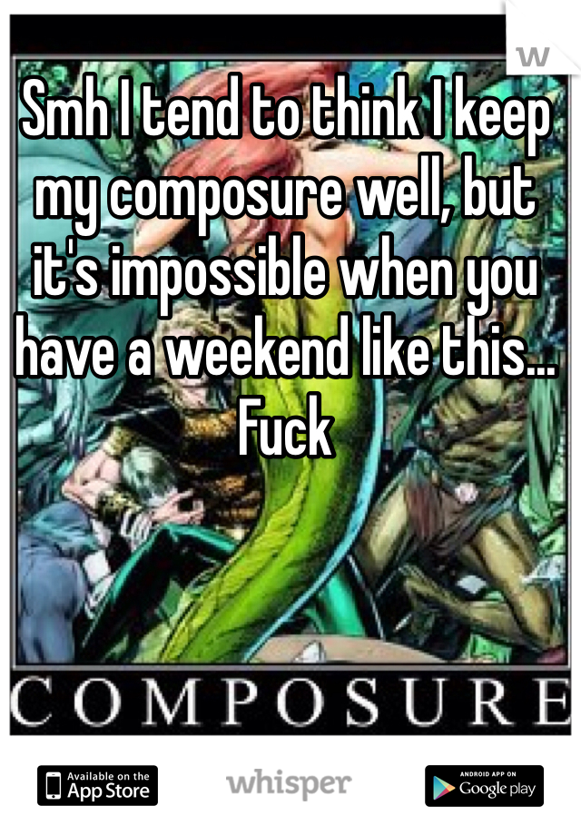 Smh I tend to think I keep my composure well, but it's impossible when you have a weekend like this... Fuck