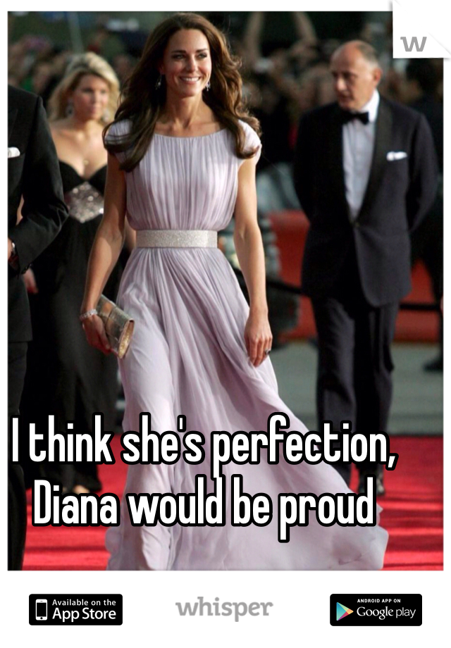 I think she's perfection, Diana would be proud
