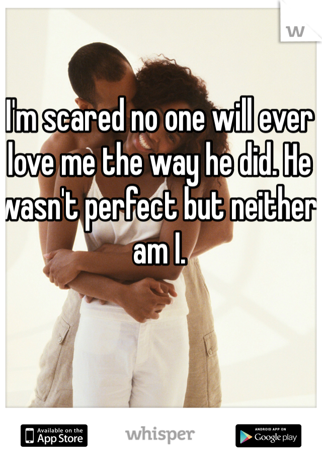 I'm scared no one will ever love me the way he did. He wasn't perfect but neither am I.