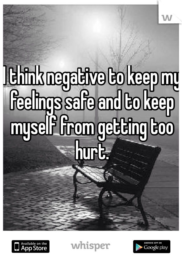 I think negative to keep my feelings safe and to keep myself from getting too hurt.