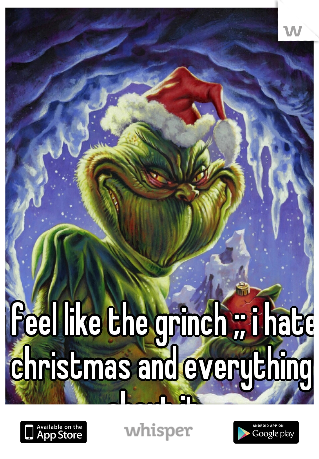 i feel like the grinch ;; i hate christmas and everything about it..