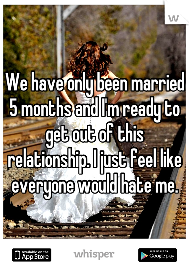 We have only been married 5 months and I'm ready to get out of this relationship. I just feel like everyone would hate me.