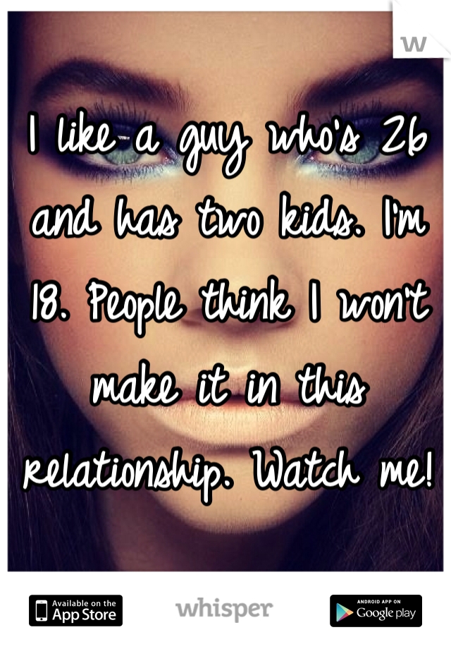 I like a guy who's 26 and has two kids. I'm 18. People think I won't make it in this relationship. Watch me!