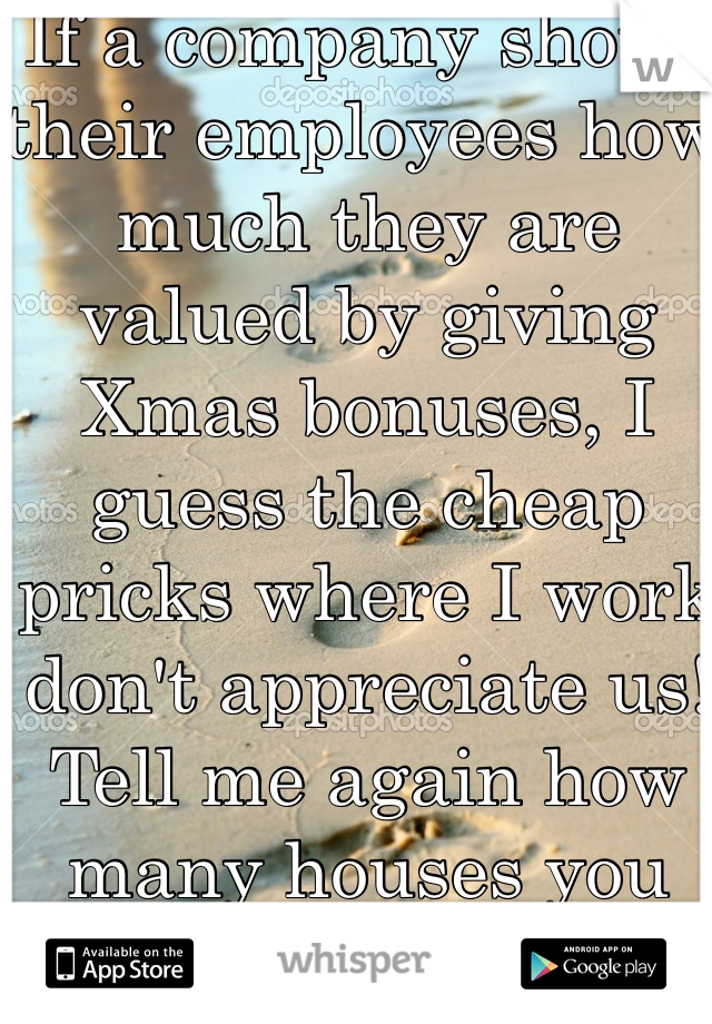 If a company shows their employees how much they are valued by giving Xmas bonuses, I guess the cheap pricks where I work don't appreciate us! Tell me again how many houses you own?