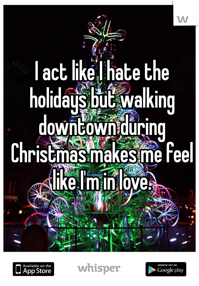 I act like I hate the holidays but walking downtown during Christmas makes me feel like I'm in love.
