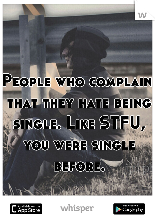 People who complain that they hate being single. Like STFU, you were single before.
