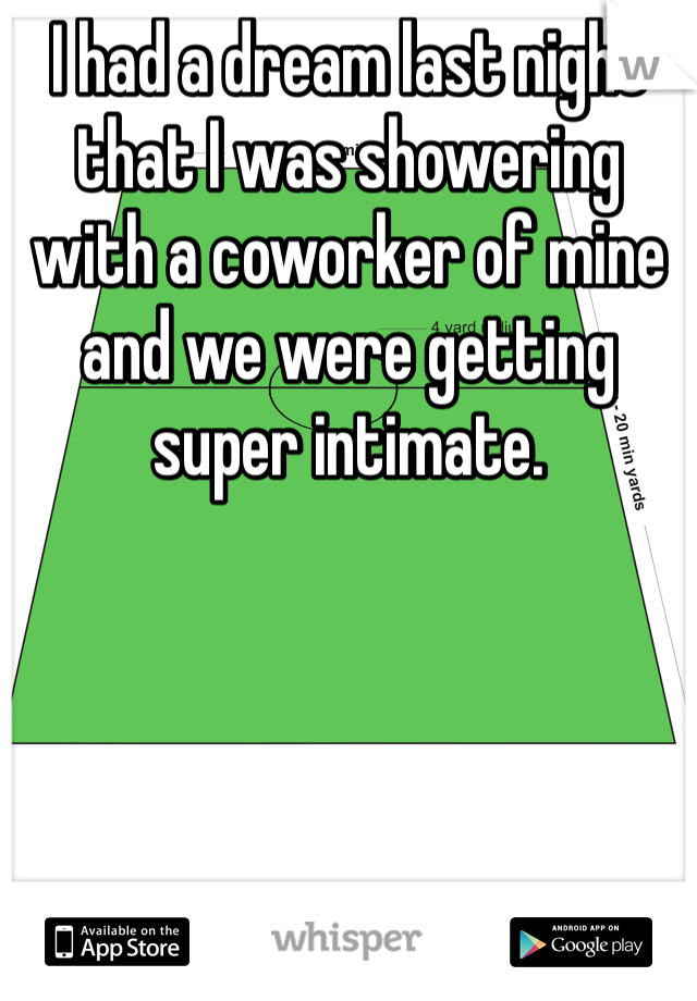 I had a dream last night that I was showering with a coworker of mine and we were getting super intimate.