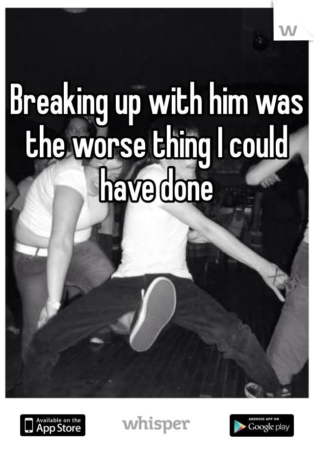 Breaking up with him was the worse thing I could have done
