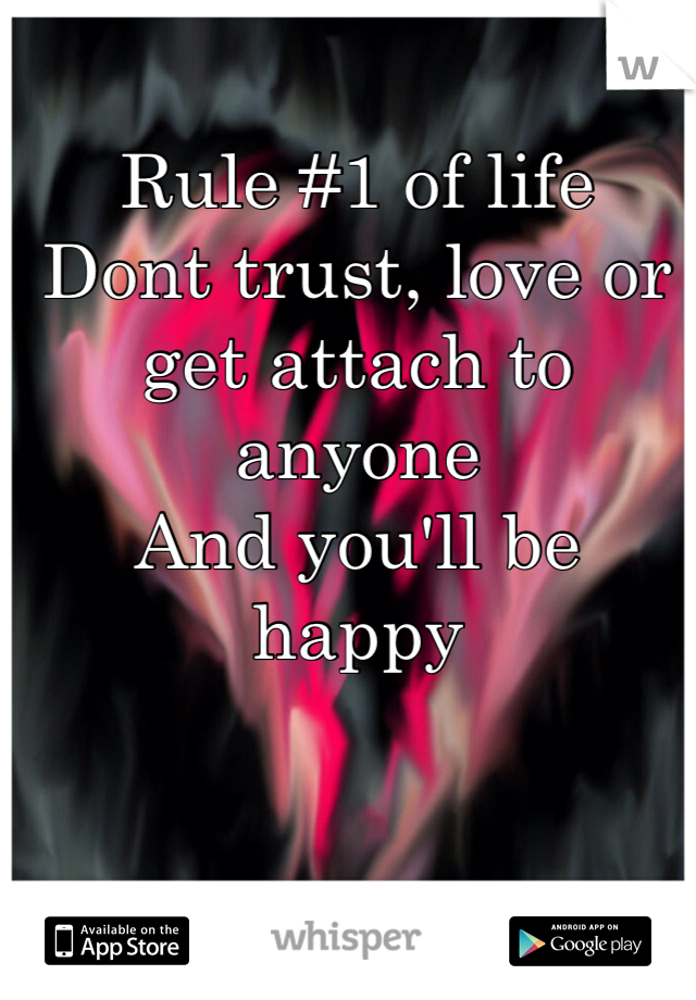 Rule #1 of life  Dont trust, love or get attach to anyone  And you'll be happy