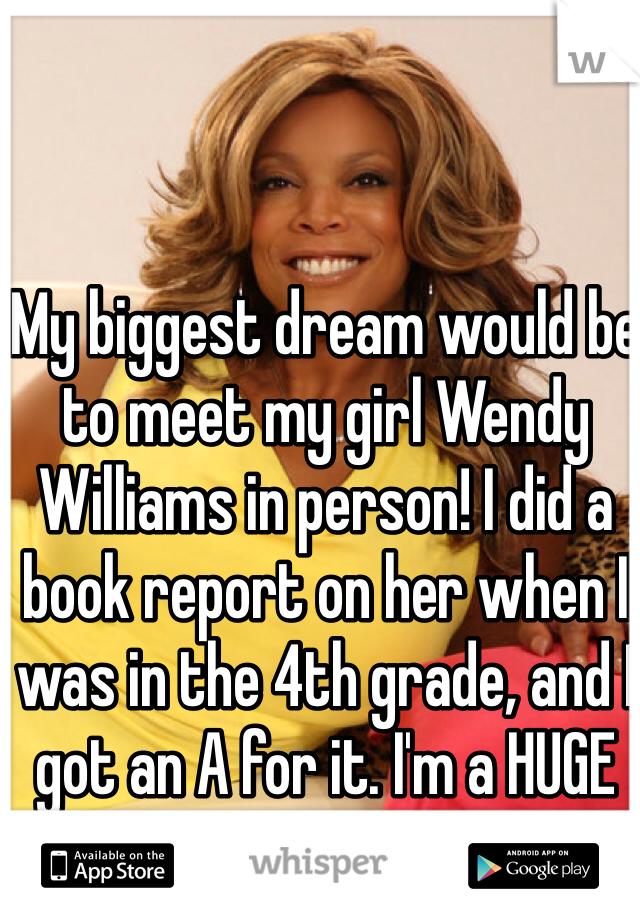 My biggest dream would be to meet my girl Wendy Williams in person! I did a book report on her when I was in the 4th grade, and I got an A for it. I'm a HUGE fan :)