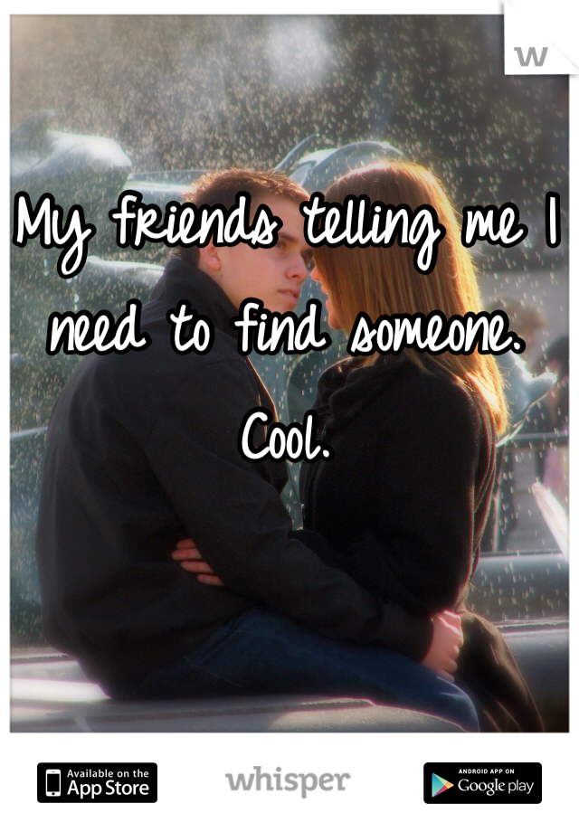 My friends telling me I need to find someone. Cool.