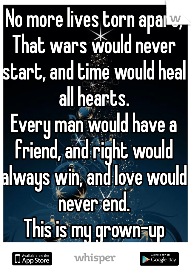 No more lives torn apart, That wars would never start, and time would heal all hearts.  Every man would have a friend, and right would always win, and love would never end. This is my grown-up Christmas list.