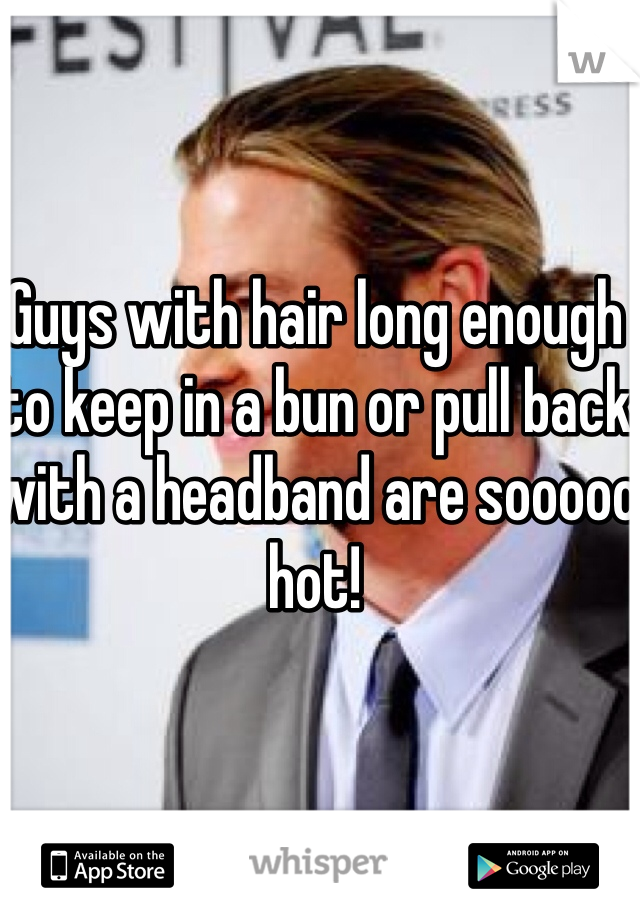 Guys with hair long enough to keep in a bun or pull back with a headband are sooooo hot!