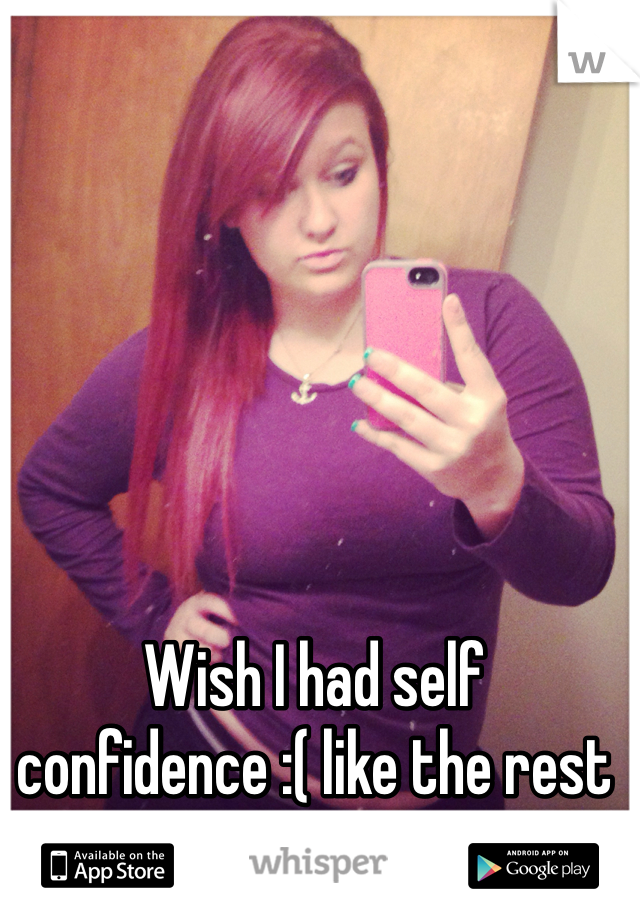 Wish I had self confidence :( like the rest of my friends