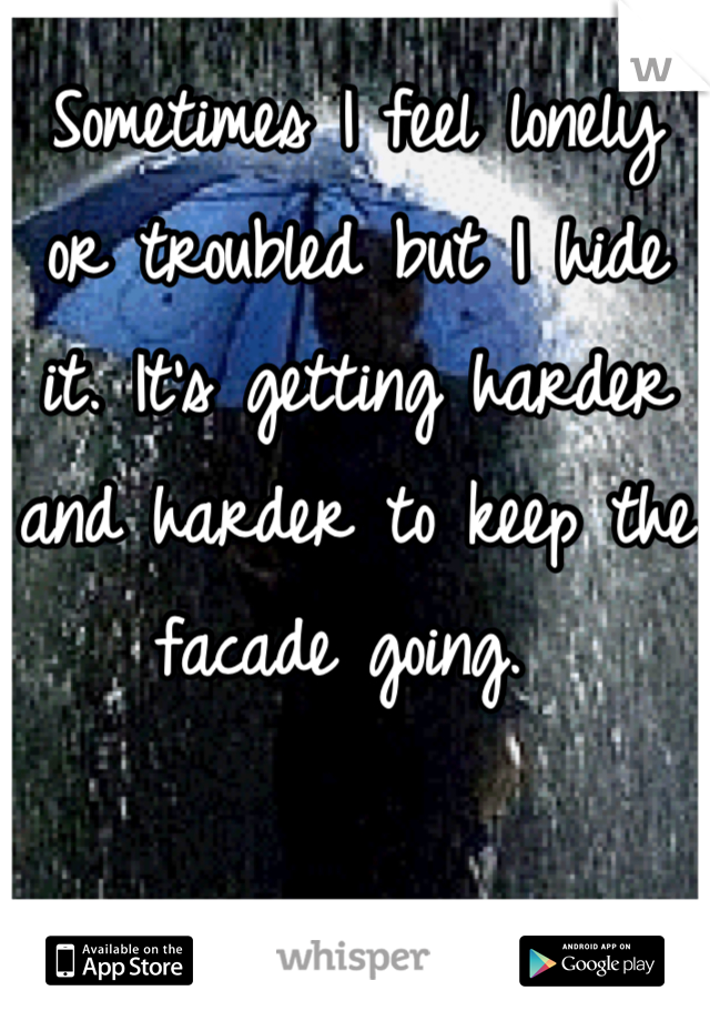 Sometimes I feel lonely or troubled but I hide it. It's getting harder and harder to keep the facade going.