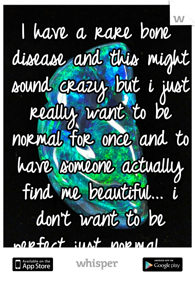 I have a rare bone disease and this might sound crazy but i just really want to be normal for once and to have someone actually find me beautiful... i don't want to be perfect just normal