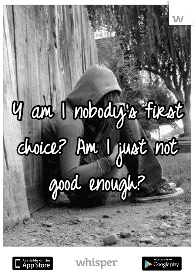 Y am I nobody's first choice? Am I just not good enough?