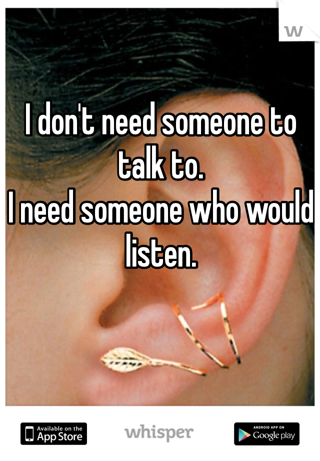 I don't need someone to talk to. I need someone who would listen.