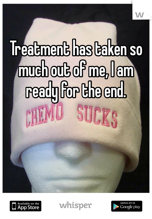 Treatment has taken so much out of me, I am ready for the end.