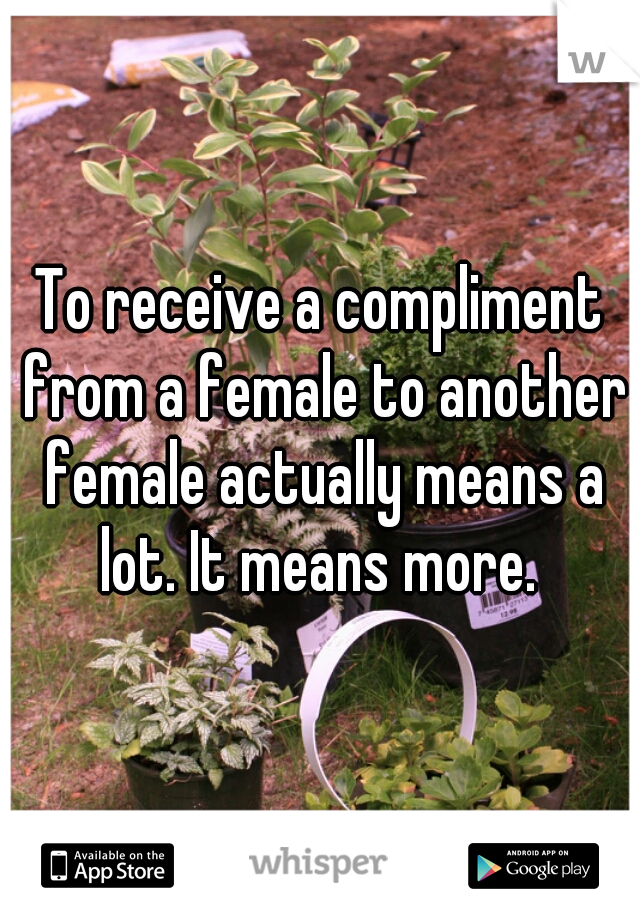 To receive a compliment from a female to another female actually means a lot. It means more.