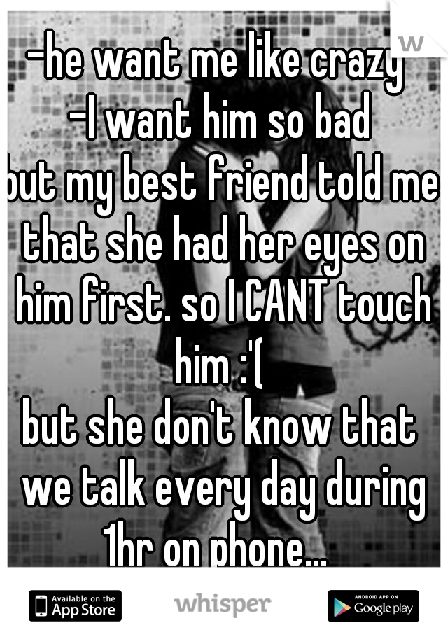 -he want me like crazy  -I want him so bad but my best friend told me that she had her eyes on him first. so I CANT touch him :'(  but she don't know that we talk every day during 1hr on phone...
