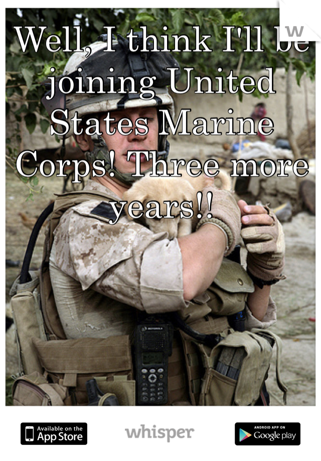 Well, I think I'll be joining United States Marine Corps! Three more years!!