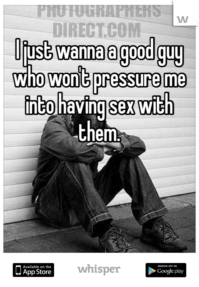 I just wanna a good guy who won't pressure me into having sex with them.