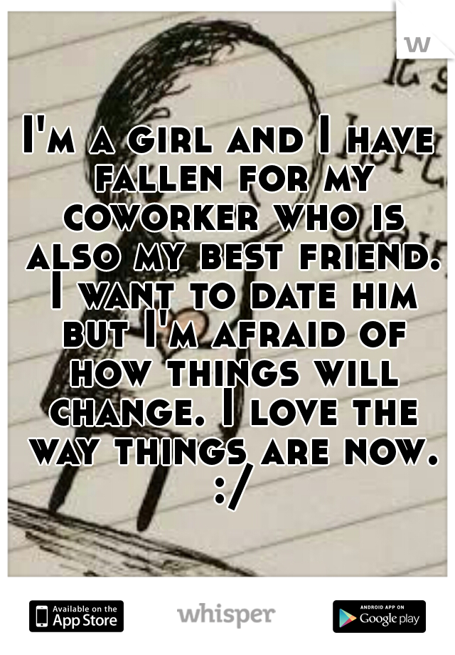 I'm a girl and I have fallen for my coworker who is also my best friend. I want to date him but I'm afraid of how things will change. I love the way things are now. :/