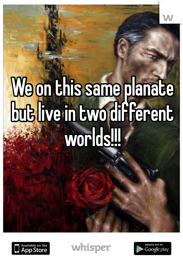 We on this same planate but live in two different worlds!!!