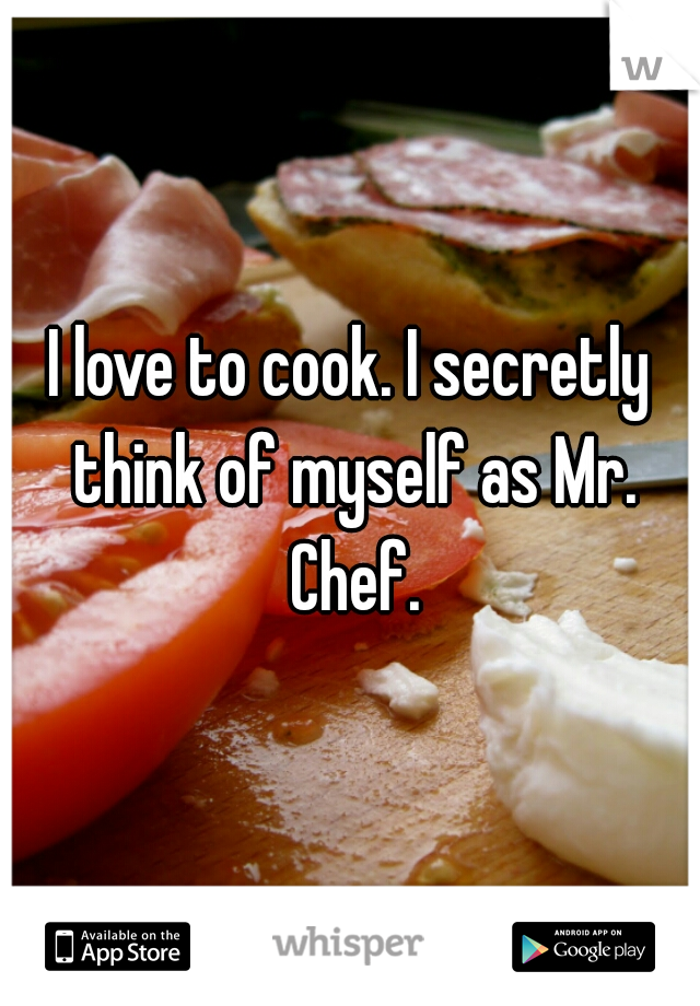 I love to cook. I secretly think of myself as Mr. Chef.