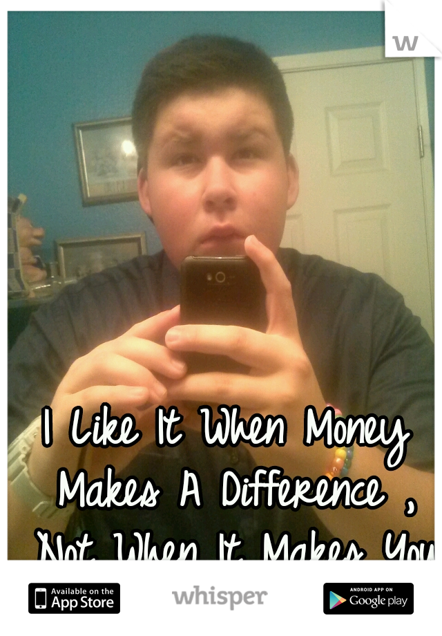 I Like It When Money Makes A Difference , Not When It Makes You Different.