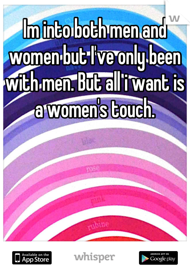 Im into both men and women but I've only been with men. But all i want is a women's touch.