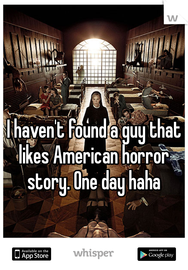 I haven't found a guy that likes American horror story. One day haha