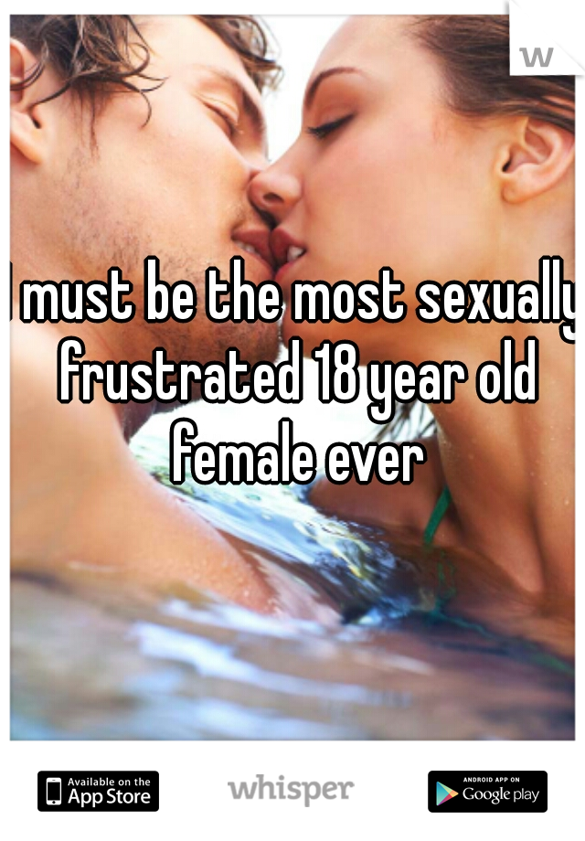 I must be the most sexually frustrated 18 year old female ever